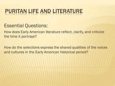 Essential Questions: How does Early American literature reflect, clarify, and criticize the time it portrays? How do the selections express the shared.