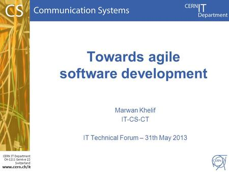 CERN IT Department CH-1211 Genève 23 Switzerland www.cern.ch/i t Towards agile software development Marwan Khelif IT-CS-CT IT Technical Forum – 31th May.