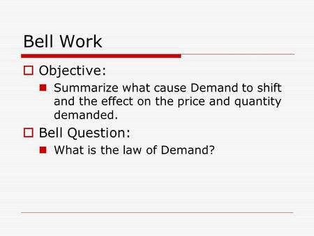 Bell Work  Objective: Summarize what cause Demand to shift and the effect on the price and quantity demanded.  Bell Question: What is the law of Demand?