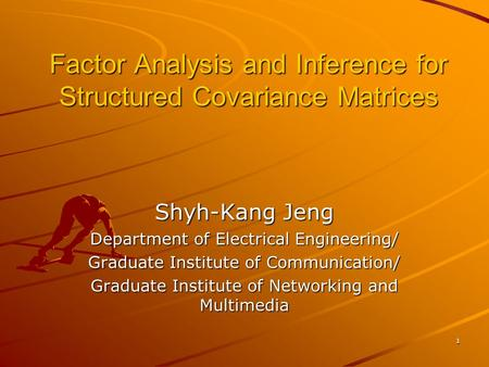 1 Factor Analysis and Inference for Structured Covariance Matrices Shyh-Kang Jeng Department of Electrical Engineering/ Graduate Institute of Communication/
