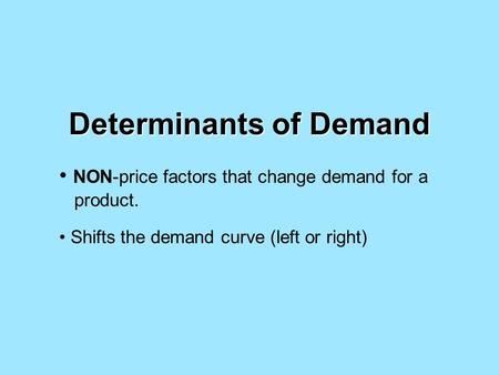 Determinants of Demand NON-price factors that change demand for a product. Shifts the demand curve (left or right)