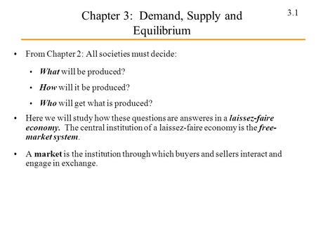 3.1 Chapter 3: Demand, Supply and Equilibrium From Chapter 2: All societies must decide: What will be produced? How will it be produced? Who will get what.