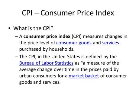 CPI – Consumer Price Index What is the CPI? – A consumer price index (CPI) measures changes in the price level of consumer goods and services purchased.