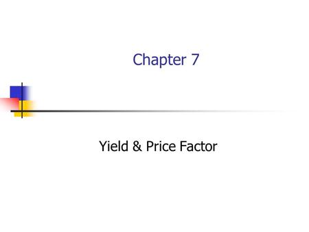 Chapter 7 Yield & Price Factor. Objectives Upon understanding this chapter students Will be able to :  Define Yield and Price Factor  Calculate the.