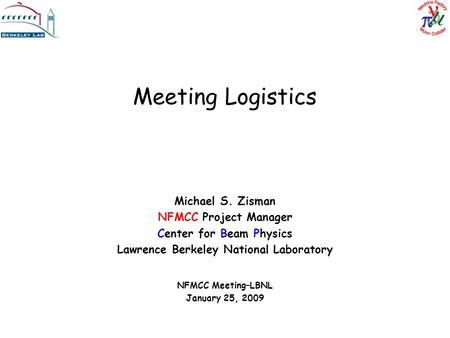 Meeting Logistics Michael S. Zisman NFMCC Project Manager Center for Beam Physics Lawrence Berkeley National Laboratory NFMCC Meeting–LBNL January 25,