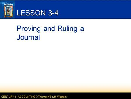 CENTURY 21 ACCOUNTING © Thomson/South-Western LESSON 3-4 Proving and Ruling a Journal.