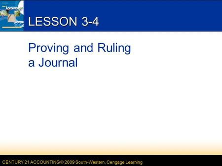 CENTURY 21 ACCOUNTING © 2009 South-Western, Cengage Learning LESSON 3-4 Proving and Ruling a Journal.
