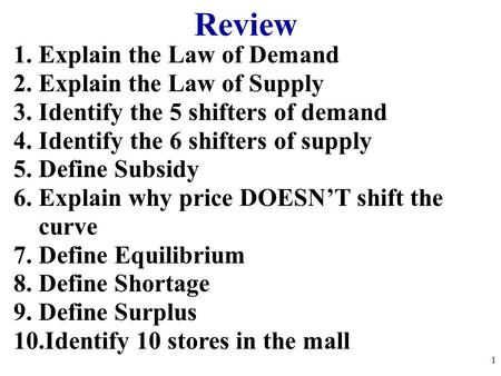 Review 1.Explain the Law of Demand 2.Explain the Law of Supply 3.Identify the 5 shifters of demand 4.Identify the 6 shifters of supply 5.Define Subsidy.