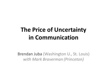 The Price of Uncertainty in Communication Brendan Juba (Washington U., St. Louis) with Mark Braverman (Princeton)