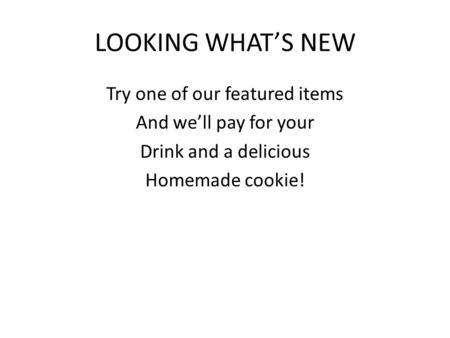 LOOKING WHAT'S NEW Try one of our featured items And we'll pay for your Drink and a delicious Homemade cookie!
