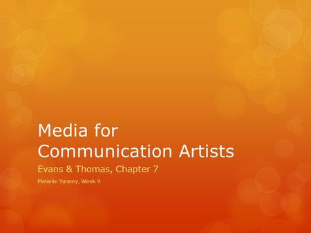 Media for Communication Artists Evans & Thomas, Chapter 7 Melanie Yanney, Week 9.