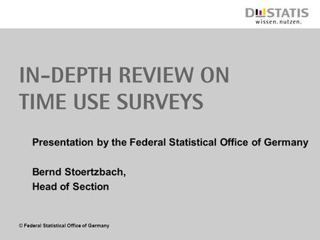 © Federal Statistical Office of Germany In-depth review on Time use surveys Presentation by the Federal Statistical Office of Germany Bernd Stoertzbach,