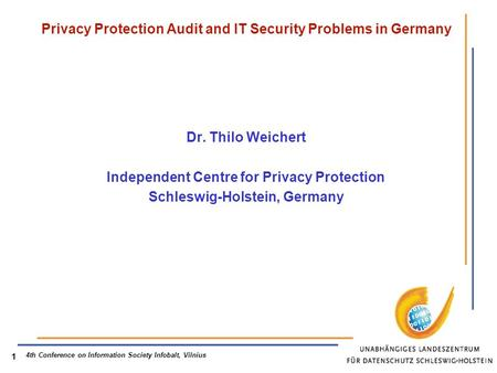 4th Conference on Information Society Infobalt, Vilnius 1 Privacy Protection Audit and IT Security Problems in Germany Dr. Thilo Weichert Independent Centre.