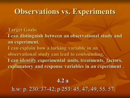 Observations vs. Experiments Target Goals: I can distinguish between an observational study and an experiment. I can explain how a lurking variable in.
