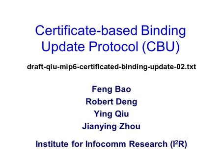 Certificate-based Binding Update Protocol (CBU) draft-qiu-mip6-certificated-binding-update-02.txt Feng Bao Robert Deng Ying Qiu Jianying Zhou Institute.