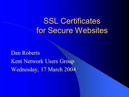 SSL Certificates for Secure Websites Dan Roberts Kent Network Users Group Wednesday, 17 March 2004.