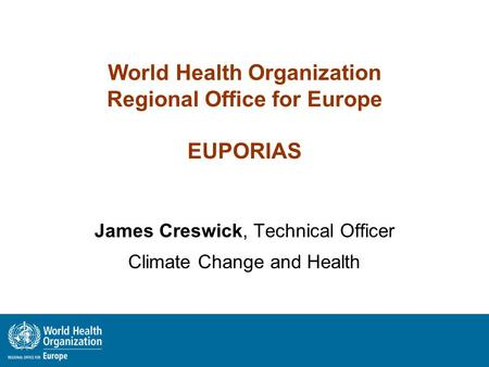 World Health Organization Regional Office for Europe EUPORIAS James Creswick, Technical Officer Climate Change and Health.