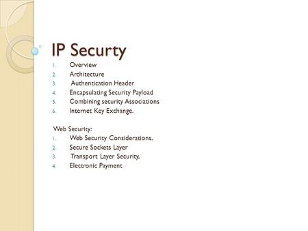 IP Securty 1. Overview 2. Architecture 3. Authentication Header 4. Encapsulating Security Payload 5. Combining security Associations 6. Internet Key Exchange.