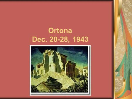 Ortona Dec. 20-28, 1943. Fighting occurred between Canadian and the German 1 st Parachute Division. It is considered one of Canada's greatest achievements.