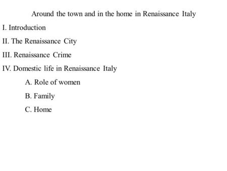 Around the town and in the home in Renaissance Italy I. Introduction II. The Renaissance City III. Renaissance Crime IV. Domestic life in Renaissance Italy.