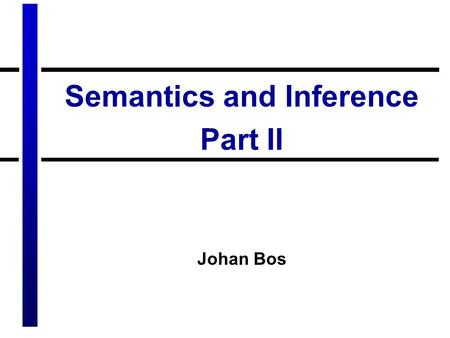 Semantics and Inference Part II Johan Bos. Summary of last lecture Inferences on the sentence level –Entailment –Paraphrase –Contradiction Using logic.