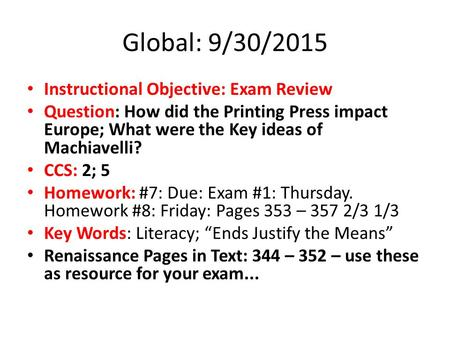 Global: 9/30/2015 Instructional Objective: Exam Review Question: How did the Printing Press impact Europe; What were the Key ideas of Machiavelli? CCS:
