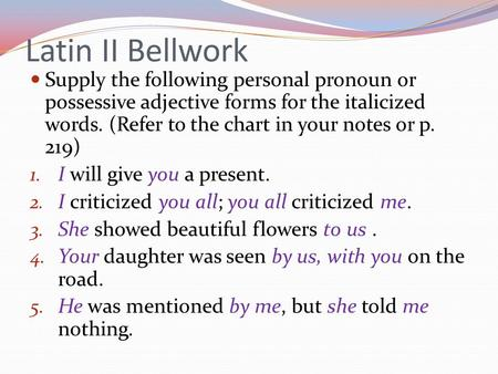 Latin II Bellwork Supply the following personal pronoun or possessive adjective forms for the italicized words. (Refer to the chart in your notes or p.