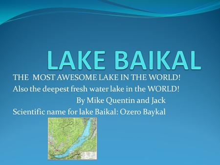 THE MOST AWESOME LAKE IN THE WORLD! Also the deepest fresh water lake in the WORLD! By Mike Quentin and Jack Scientific name for lake Baikal: Ozero Baykal.