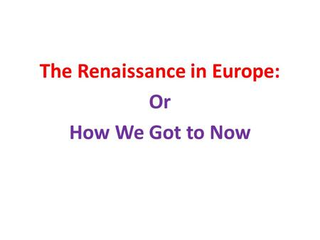 The Renaissance in Europe: Or How We Got to Now. The Middle Ages in Europe The period of roughly 1000 years Between the fall of the Roman Empire and its.