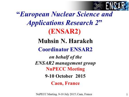"NuPECC Meeting, 9-10 July 2015; Caen, France 1 ""European Nuclear Science and Applications Research 2"" (ENSAR2) Muhsin N. Harakeh Coordinator ENSAR2 on."