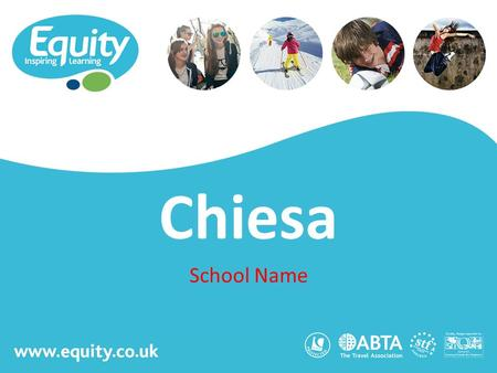 Www.equity.co.uk Chiesa School Name. www.equity.co.uk Equity Inspiring Learning Fully ABTA bonded with own ATOL licence Members of the School Travel Forum.