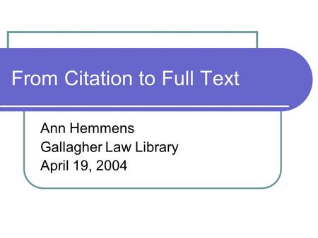 From Citation to Full Text Ann Hemmens Gallagher Law Library April 19, 2004.