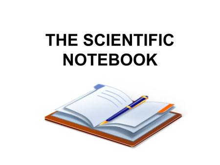 THE SCIENTIFIC NOTEBOOK. A SCIENTIFIC NOTEBOOK IS USED TO: DOCUMENT ALL DETAILS OF YOUR WORK RECORD SAFETY / ASEPTIC PROTOCOLS CONFIRM SPECIFIC PROCEDURES.