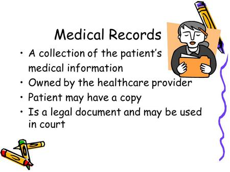 Medical Records A collection of the patient's medical information Owned by the healthcare provider Patient may have a copy Is a legal document and may.