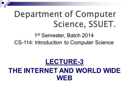 1 st Semester, Batch 2014 CS-114: Introduction to Computer Science LECTURE-3 THE INTERNET AND WORLD WIDE WEB.