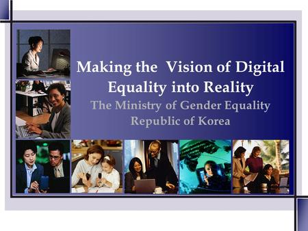 Making the Vision of Digital Equality into Reality The Ministry of Gender Equality Republic of Korea.