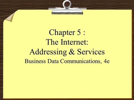 Chapter 5 : The Internet: Addressing & Services Business Data Communications, 4e.