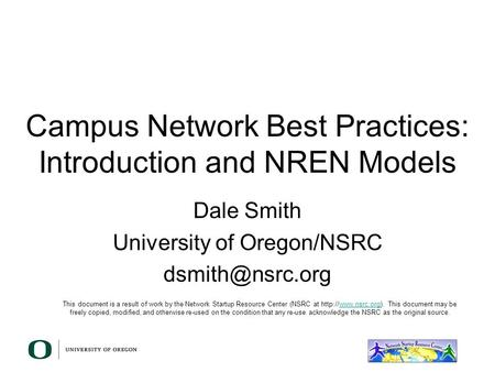 Campus Network Best Practices: Introduction and NREN Models Dale Smith University of Oregon/NSRC This document is a result of work by the.