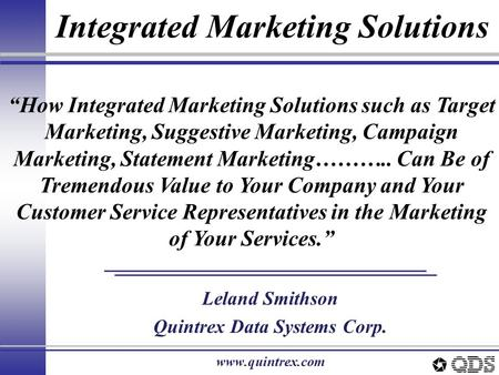 "Integrated Marketing Solutions Leland Smithson Quintrex Data Systems Corp. www.quintrex.com ""How Integrated Marketing Solutions such as Target Marketing,"