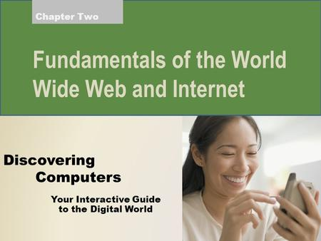 Your Interactive Guide to the Digital World Discovering Computers Fundamentals of the World Wide Web and Internet Chapter Two.