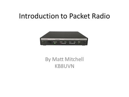Introduction to Packet Radio By Matt Mitchell KB8UVN.