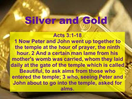 Silver and Gold Acts 3:1-18 1 Now Peter and John went up together to the temple at the hour of prayer, the ninth hour. 2 And a certain man lame from his.