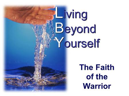 L iving B eyond Y ourself The Faith of the Warrior.