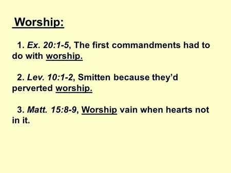 Worship: Worship: 1. Ex. 20:1-5, The first commandments had to do with worship. 1. Ex. 20:1-5, The first commandments had to do with worship. 2. Lev. 10:1-2,