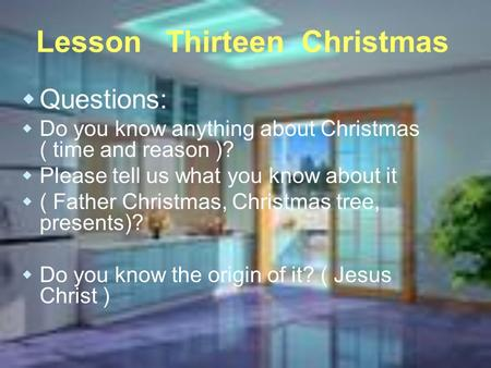 Lesson Thirteen Christmas  Questions:  Do you know anything about Christmas ( time and reason )?  Please tell us what you know about it  ( Father Christmas,