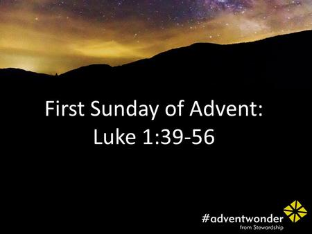 First Sunday of Advent: Luke 1:39-56. At that time Mary got ready and hurried to a town in the hill country of Judea, where she entered Zechariah's home.