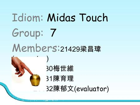 Idiom: Midas Touch Group: 7 Members: 21429 梁昌瑋 (presenter) 21430 梅世維 21431 陳育理 21432 陳郁文 (evaluator)