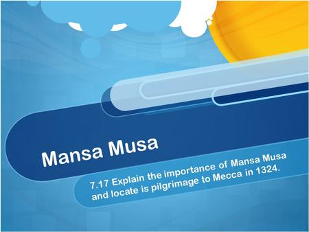 Mansa Musa 7.17 Explain the importance of Mansa Musa and locate is pilgrimage to Mecca in 1324.