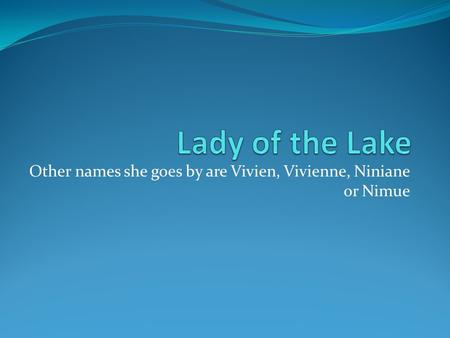 Other names she goes by are Vivien, Vivienne, Niniane or Nimue.