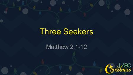 Three Seekers Matthew 2.1-12. 1 Now after Jesus was born in Bethlehem of Judea in the days of Herod the king, behold, wise men from the east came to Jerusalem,